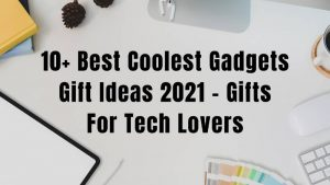 10+ Best Coolest Gadgets Gift Ideas 2021 - Gifts For Tech Lovers